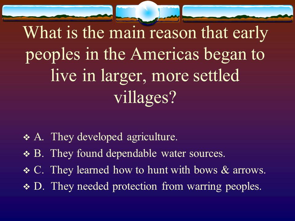 What is the main reason that early peoples in the Americas began to live in larger, more settled villages?  A. They developed agriculture.  B. They
