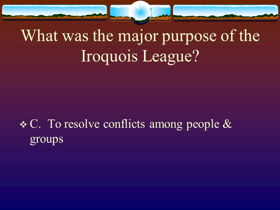 What was the major purpose of the Iroquois League?  C. To resolve conflicts among people & groups