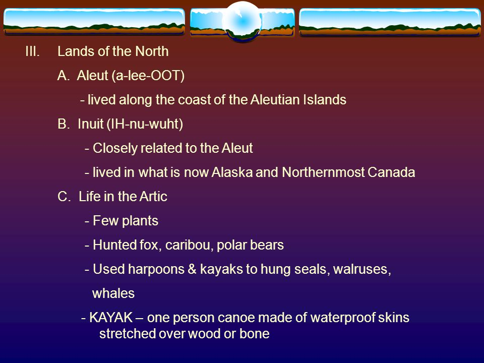 III.Lands of the North A. Aleut (a-lee-OOT) - lived along the coast of the Aleutian Islands B. Inuit (IH-nu-wuht) - Closely related to the Aleut - liv