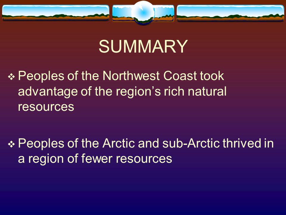SUMMARY  Peoples of the Northwest Coast took advantage of the region's rich natural resources  Peoples of the Arctic and sub-Arctic thrived in a reg
