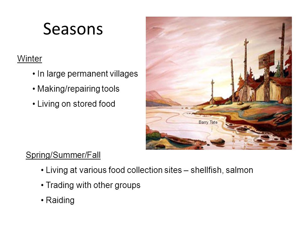 Seasons Winter In large permanent villages Making/repairing tools Living on stored food Spring/Summer/Fall Living at various food collection sites – shellfish, salmon Trading with other groups Raiding Barry Tate