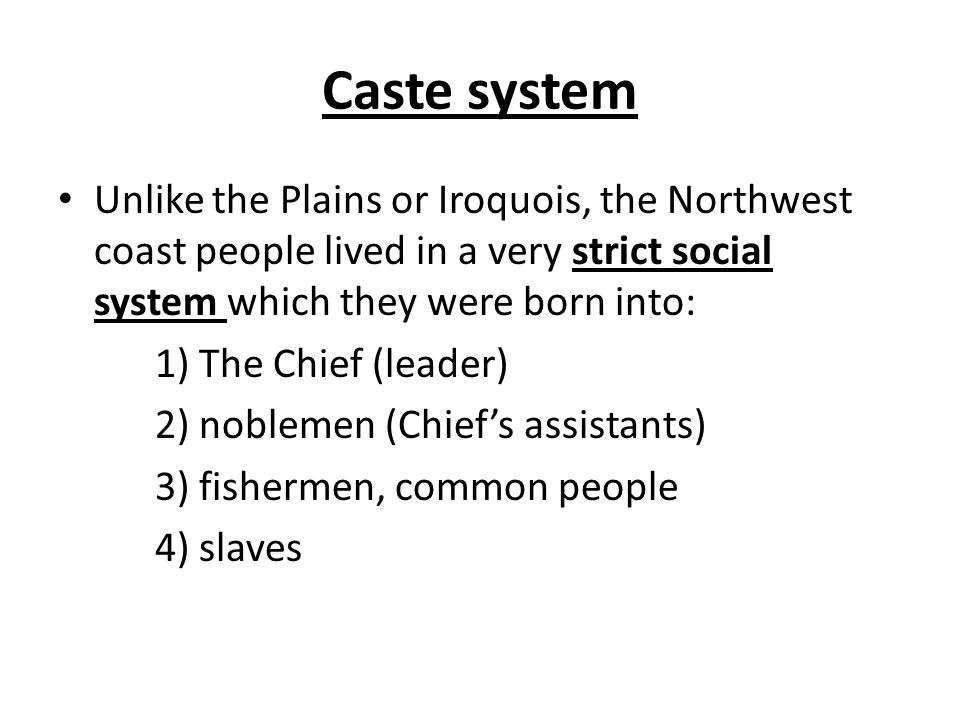 Caste system Unlike the Plains or Iroquois, the Northwest coast people lived in a very strict social system which they were born into: 1) The Chief (leader) 2) noblemen (Chief's assistants) 3) fishermen, common people 4) slaves