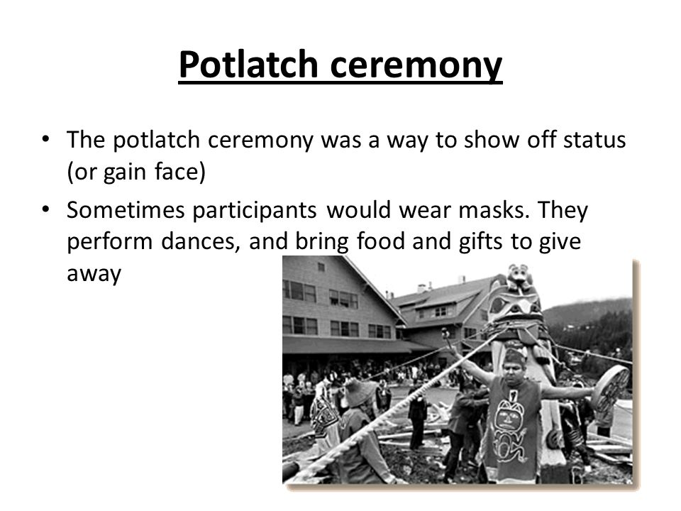 Potlatch ceremony The potlatch ceremony was a way to show off status (or gain face) Sometimes participants would wear masks.