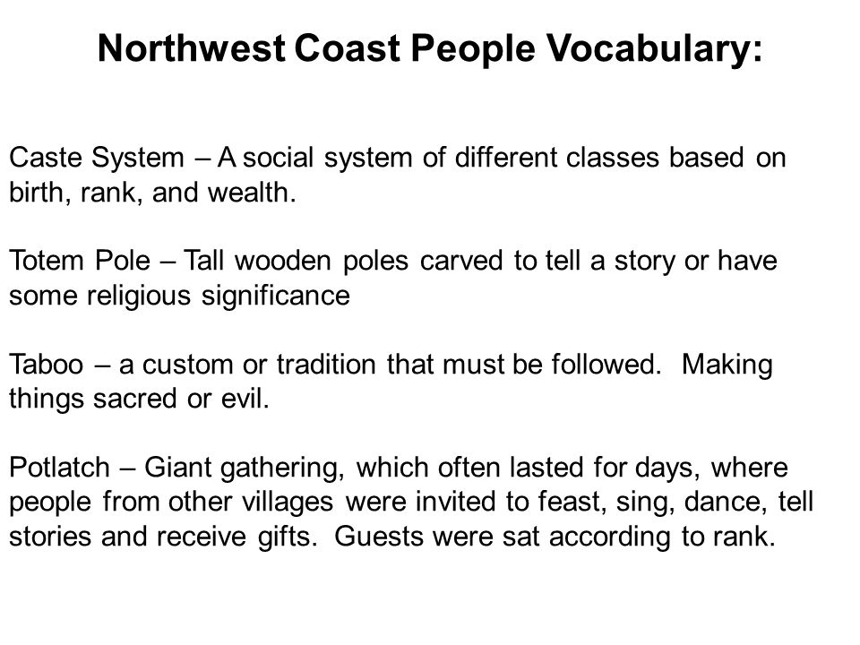 Northwest Coast People Vocabulary: Caste System – A social system of different classes based on birth, rank, and wealth.