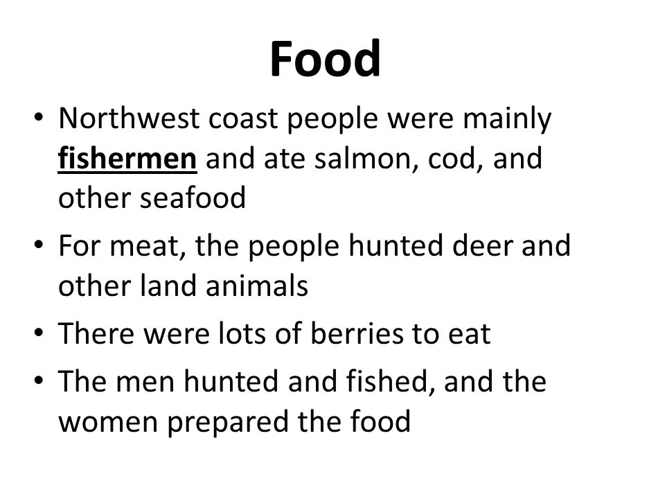 Food Northwest coast people were mainly fishermen and ate salmon, cod, and other seafood For meat, the people hunted deer and other land animals There were lots of berries to eat The men hunted and fished, and the women prepared the food
