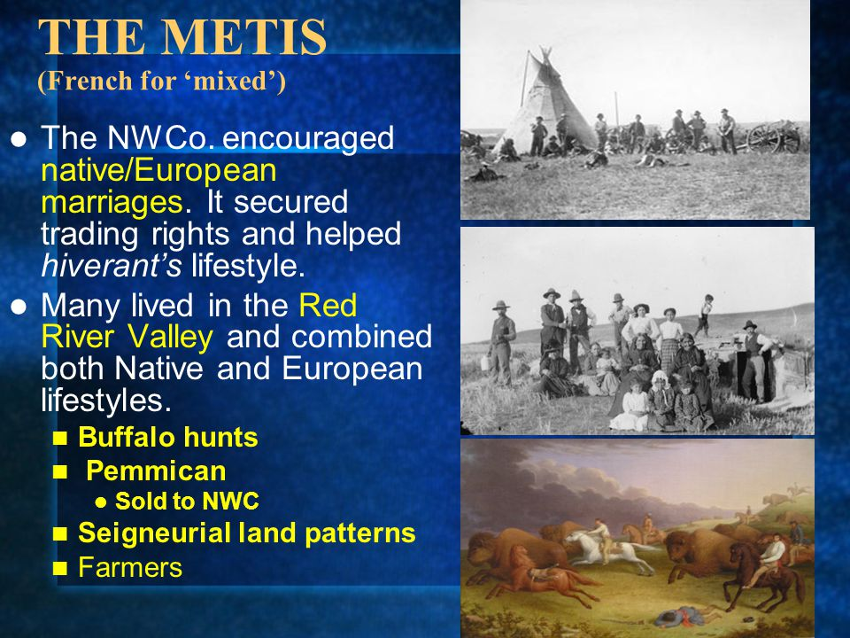 THE METIS (French for 'mixed') The NWCo. encouraged native/European marriages. It secured trading rights and helped hiverant's lifestyle. Many lived i
