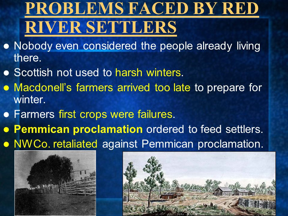 PROBLEMS FACED BY RED RIVER SETTLERS Nobody even considered the people already living there. Scottish not used to harsh winters. Macdonell's farmers a