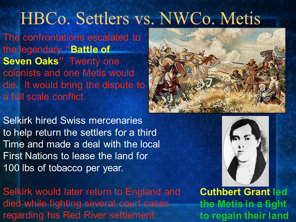 """HBCo. Settlers vs. NWCo. Metis The confrontations escalated to the legendary """"Battle of Seven Oaks"""". Twenty one colonists and one Metis would die. It"""