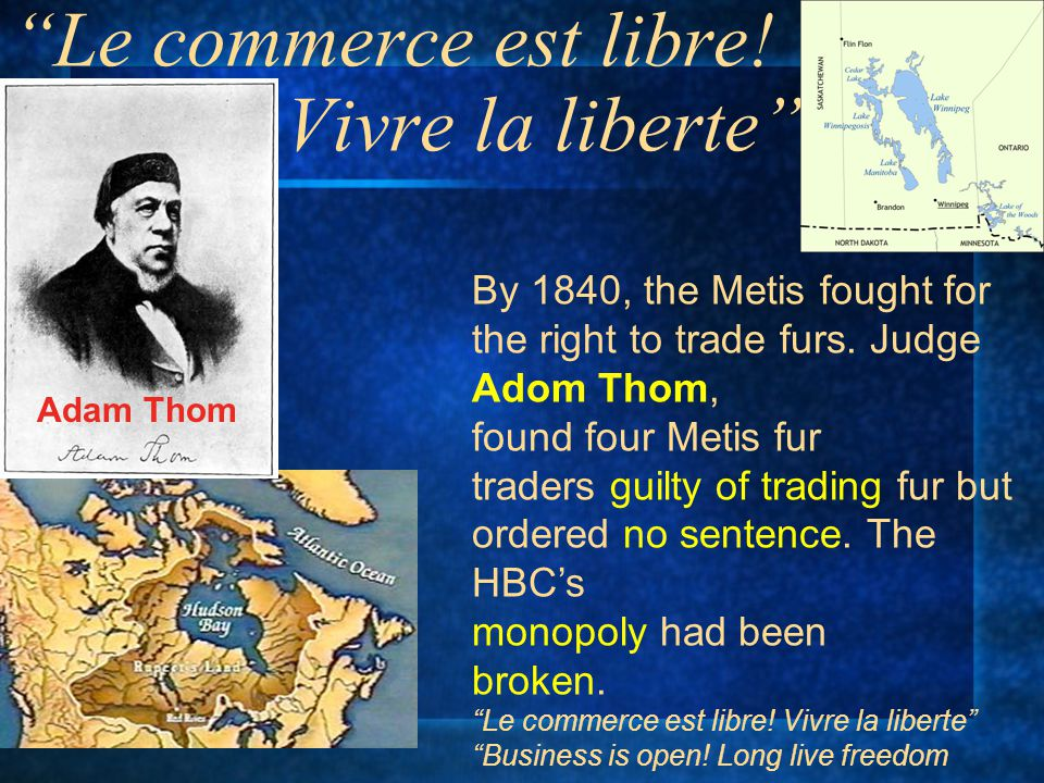 """""""Le commerce est libre! Vivre la liberte"""" By 1840, the Metis fought for the right to trade furs. Judge Adom Thom, found four Metis fur traders guilty"""