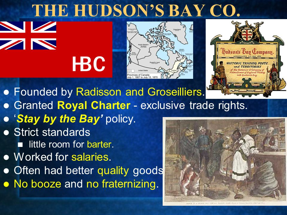THE HUDSON'S BAY CO. Founded by Radisson and Groseilliers. Granted Royal Charter - exclusive trade rights. 'Stay by the Bay' policy. Strict standards