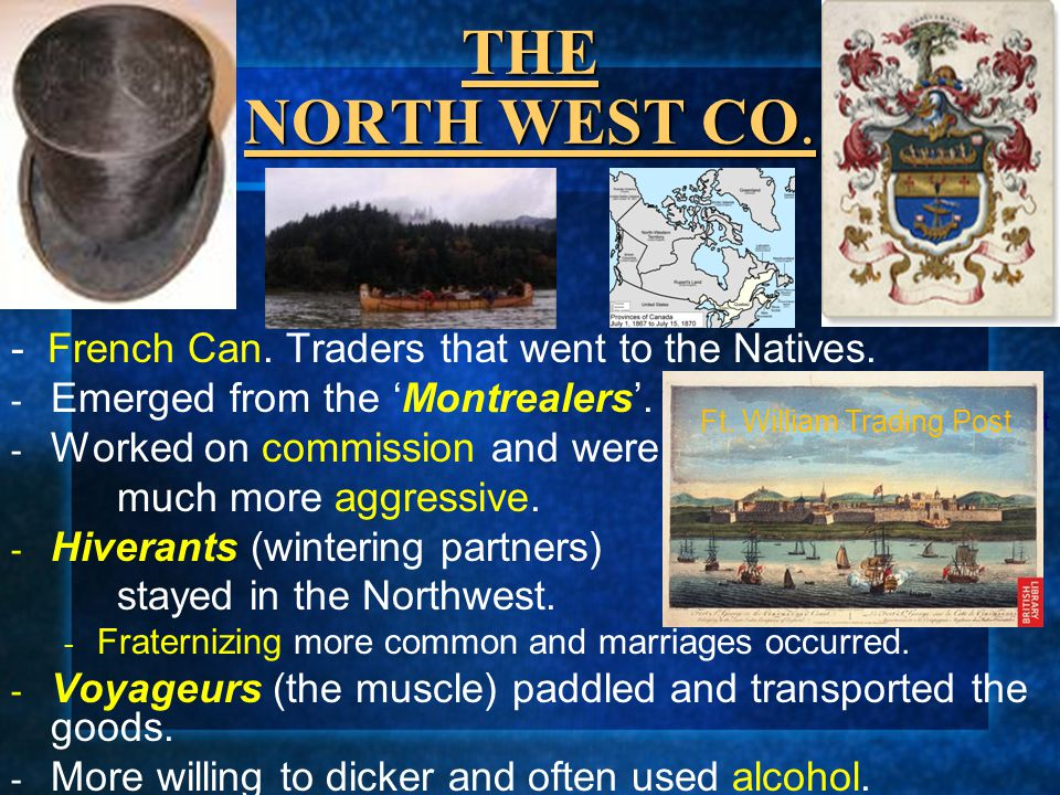 THE NORTH WEST CO. - French Can. Traders that went to the Natives. - Emerged from the 'Montrealers'. - Worked on commission and were much more aggress