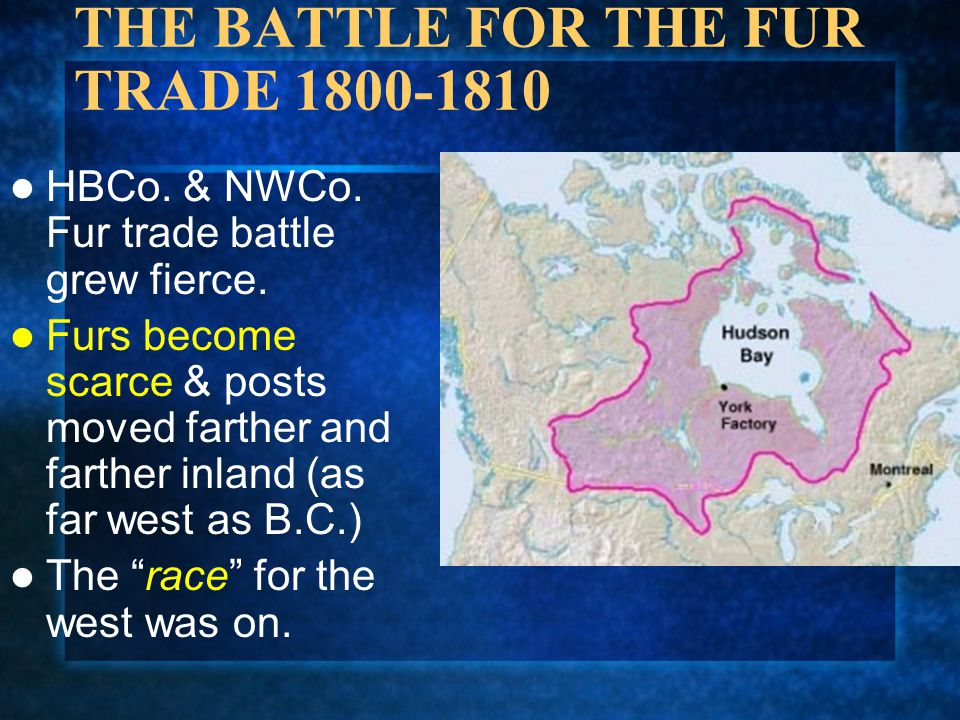 THE BATTLE FOR THE FUR TRADE 1800-1810 HBCo. & NWCo. Fur trade battle grew fierce. Furs become scarce & posts moved farther and farther inland (as far