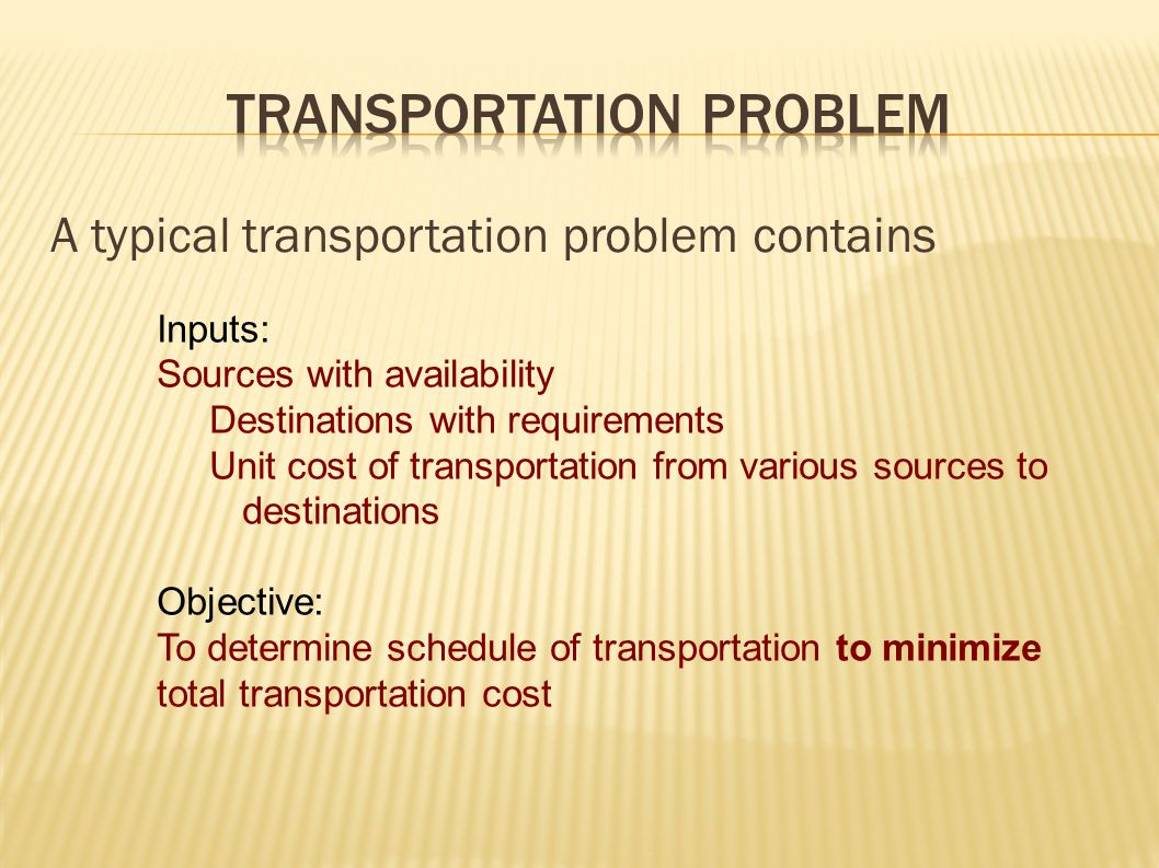 A typical transportation problem contains Inputs: Sources with availability Destinations with requirements Unit cost of transportation from various so