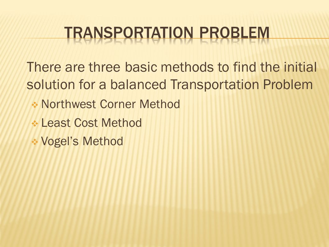 There are three basic methods to find the initial solution for a balanced Transportation Problem  Northwest Corner Method  Least Cost Method  Vogel