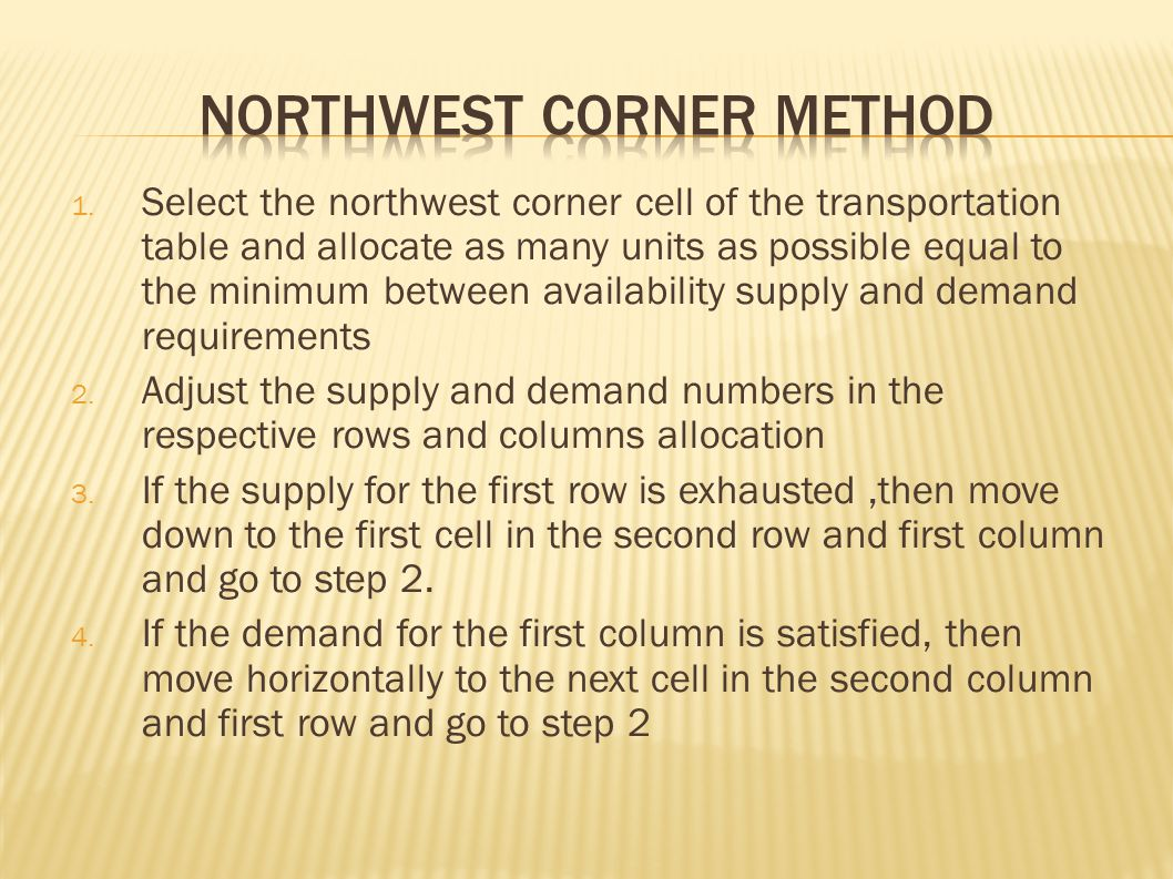 1. Select the northwest corner cell of the transportation table and allocate as many units as possible equal to the minimum between availability suppl