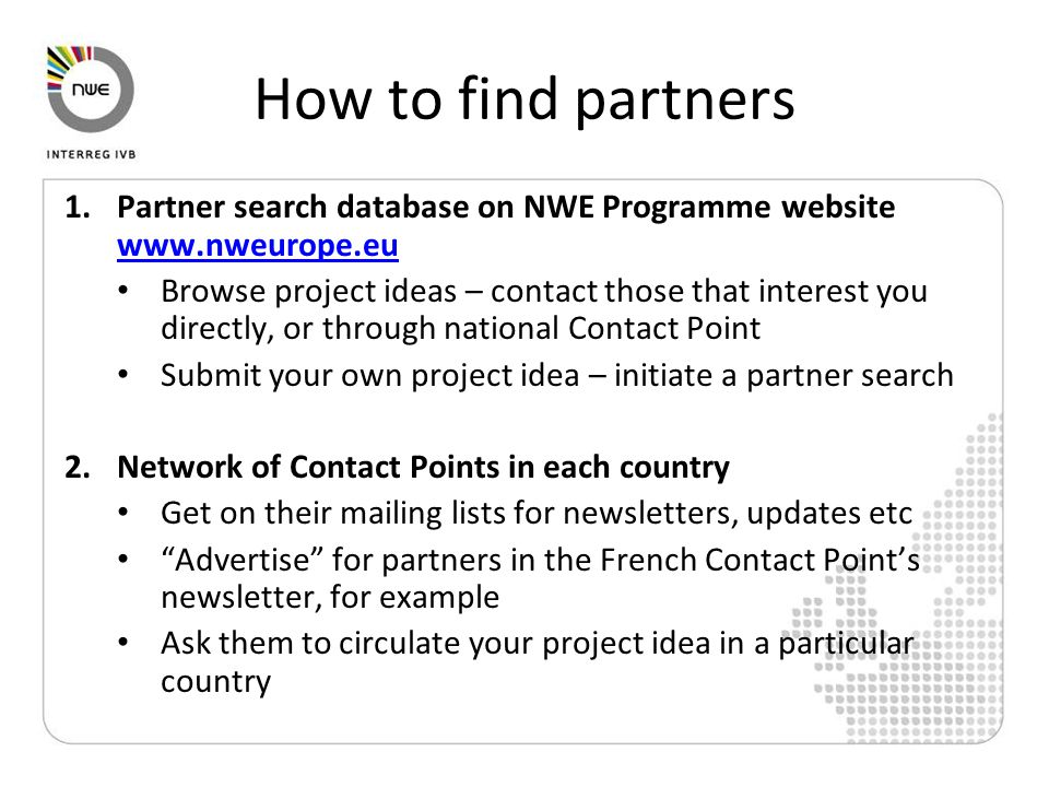 How to find partners 1.Partner search database on NWE Programme website www.nweurope.eu www.nweurope.eu Browse project ideas – contact those that interest you directly, or through national Contact Point Submit your own project idea – initiate a partner search 2.Network of Contact Points in each country Get on their mailing lists for newsletters, updates etc Advertise for partners in the French Contact Point's newsletter, for example Ask them to circulate your project idea in a particular country
