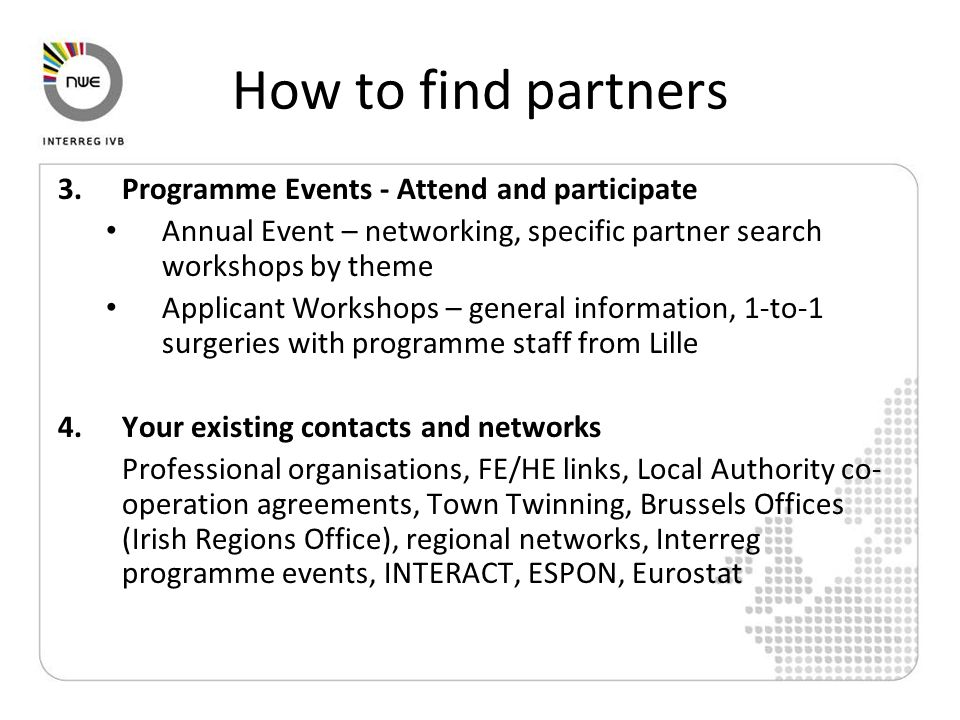 How to find partners 3.Programme Events - Attend and participate Annual Event – networking, specific partner search workshops by theme Applicant Workshops – general information, 1-to-1 surgeries with programme staff from Lille 4.Your existing contacts and networks Professional organisations, FE/HE links, Local Authority co- operation agreements, Town Twinning, Brussels Offices (Irish Regions Office), regional networks, Interreg programme events, INTERACT, ESPON, Eurostat