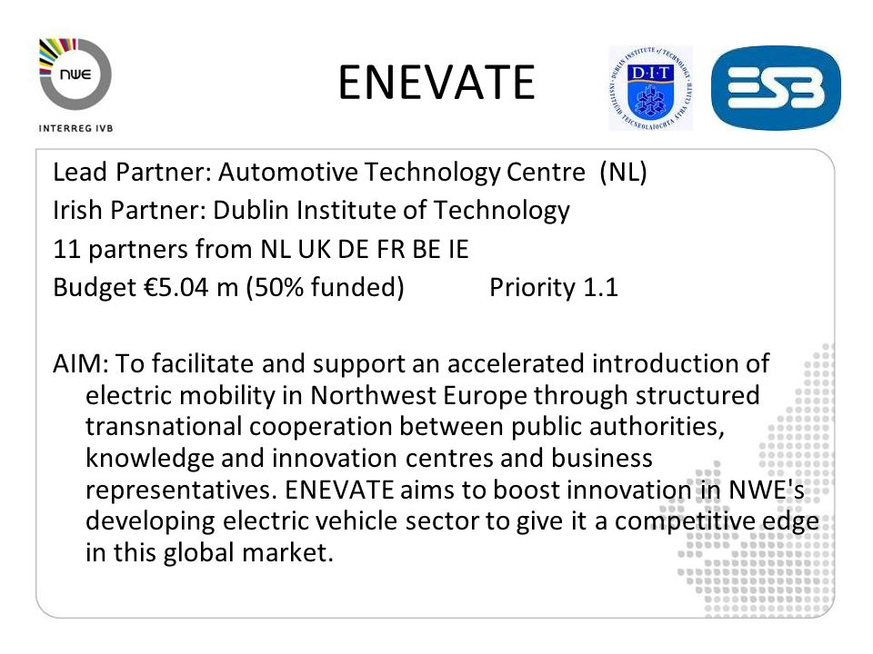 ENEVATE Lead Partner: Automotive Technology Centre (NL) Irish Partner: Dublin Institute of Technology 11 partners from NL UK DE FR BE IE Budget €5.04 m (50% funded)Priority 1.1 AIM: To facilitate and support an accelerated introduction of electric mobility in Northwest Europe through structured transnational cooperation between public authorities, knowledge and innovation centres and business representatives.