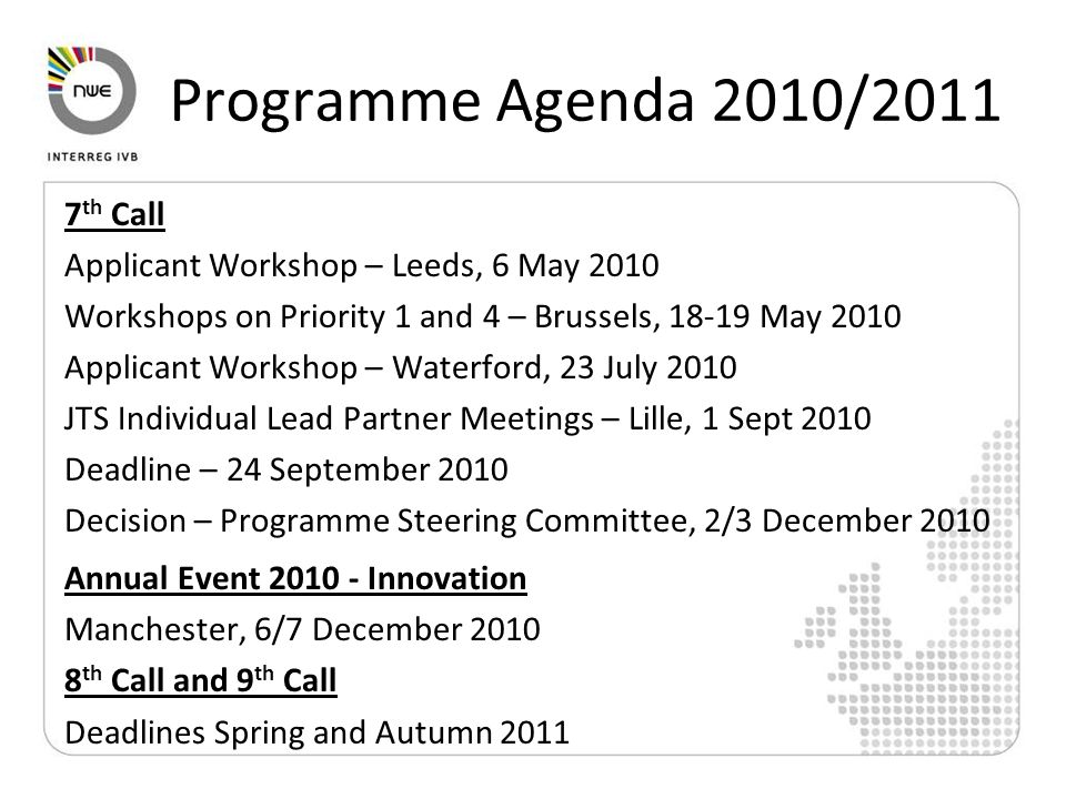 Programme Agenda 2010/2011 7 th Call Applicant Workshop – Leeds, 6 May 2010 Workshops on Priority 1 and 4 – Brussels, 18-19 May 2010 Applicant Workshop – Waterford, 23 July 2010 JTS Individual Lead Partner Meetings – Lille, 1 Sept 2010 Deadline – 24 September 2010 Decision – Programme Steering Committee, 2/3 December 2010 Annual Event 2010 - Innovation Manchester, 6/7 December 2010 8 th Call and 9 th Call Deadlines Spring and Autumn 2011