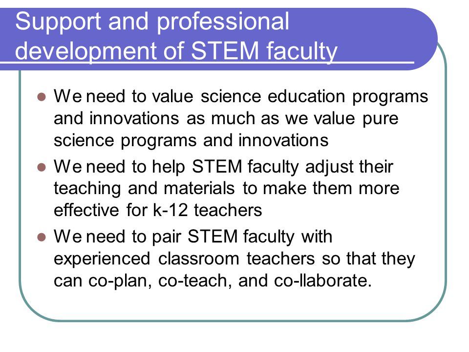 Support and professional development of STEM faculty We need to value science education programs and innovations as much as we value pure science prog