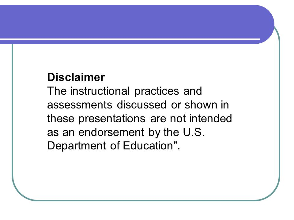 Disclaimer The instructional practices and assessments discussed or shown in these presentations are not intended as an endorsement by the U.S. Depart