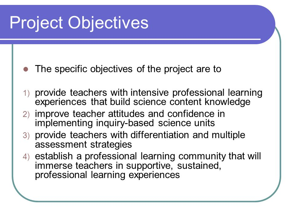 Project Objectives The specific objectives of the project are to 1) provide teachers with intensive professional learning experiences that build scien