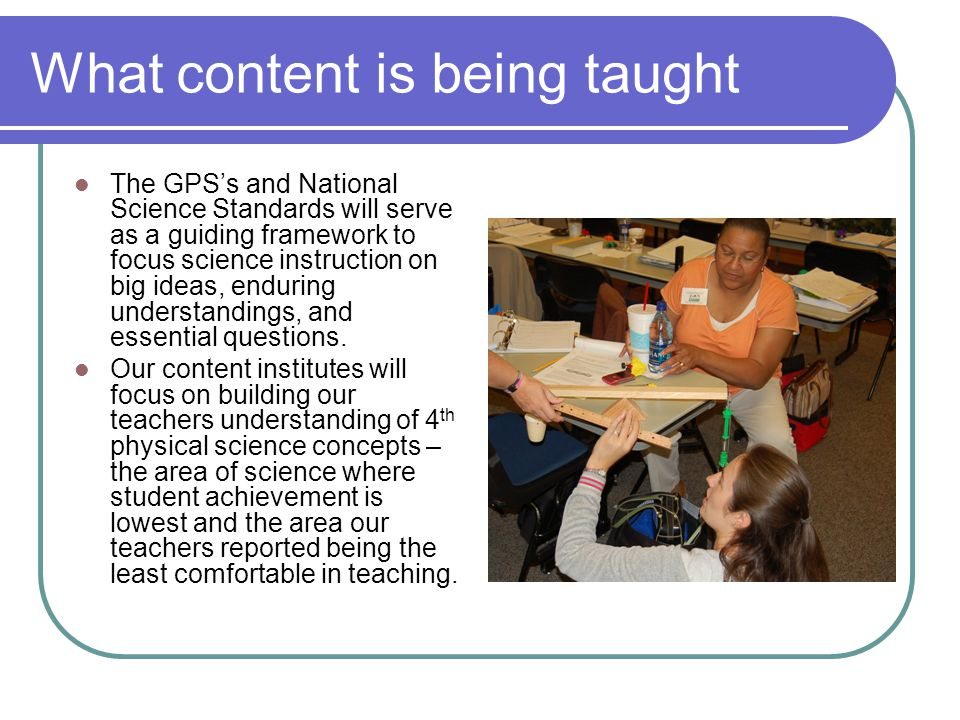 What content is being taught The GPS's and National Science Standards will serve as a guiding framework to focus science instruction on big ideas, end