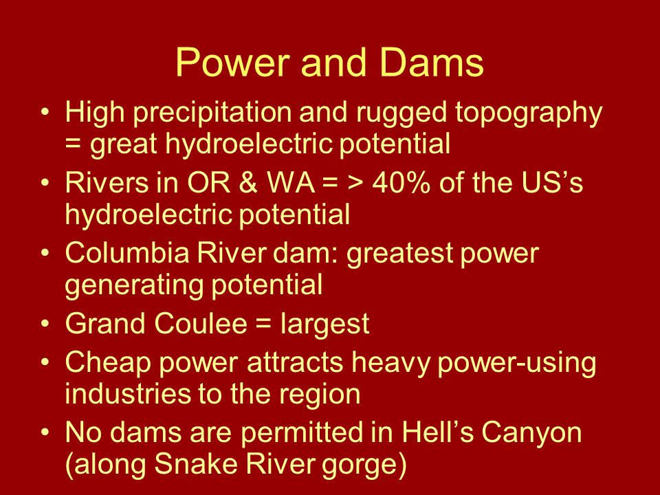 Power and Dams High precipitation and rugged topography = great hydroelectric potential Rivers in OR & WA = > 40% of the US's hydroelectric potential Columbia River dam: greatest power generating potential Grand Coulee = largest Cheap power attracts heavy power-using industries to the region No dams are permitted in Hell's Canyon (along Snake River gorge)