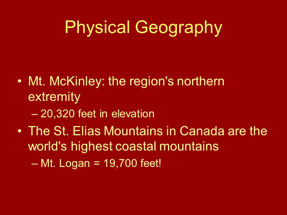 Physical Geography Mt. McKinley: the region s northern extremity –20,320 feet in elevation The St.