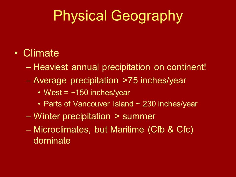 Physical Geography Climate –Heaviest annual precipitation on continent! –Average precipitation >75 inches/year West = ~150 inches/year Parts of Vancou