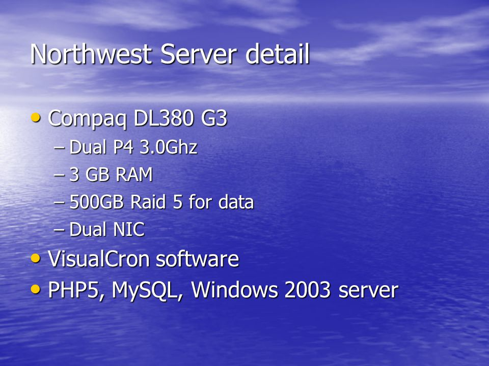Northwest Server detail Compaq DL380 G3 Compaq DL380 G3 –Dual P4 3.0Ghz –3 GB RAM –500GB Raid 5 for data –Dual NIC VisualCron software VisualCron software PHP5, MySQL, Windows 2003 server PHP5, MySQL, Windows 2003 server