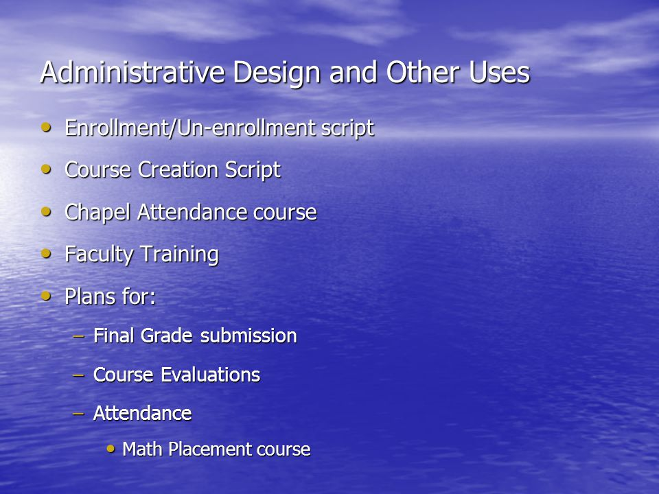 Administrative Design and Other Uses Enrollment/Un-enrollment script Enrollment/Un-enrollment script Course Creation Script Course Creation Script Chapel Attendance course Chapel Attendance course Faculty Training Faculty Training Plans for: Plans for: –Final Grade submission –Course Evaluations –Attendance Math Placement course Math Placement course