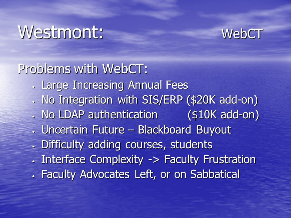 Westmont: WebCT Problems with WebCT: Large Increasing Annual Fees Large Increasing Annual Fees No Integration with SIS/ERP ($20K add-on) No Integration with SIS/ERP ($20K add-on) No LDAP authentication ($10K add-on) No LDAP authentication ($10K add-on) Uncertain Future – Blackboard Buyout Uncertain Future – Blackboard Buyout Difficulty adding courses, students Difficulty adding courses, students Interface Complexity -> Faculty Frustration Interface Complexity -> Faculty Frustration Faculty Advocates Left, or on Sabbatical Faculty Advocates Left, or on Sabbatical