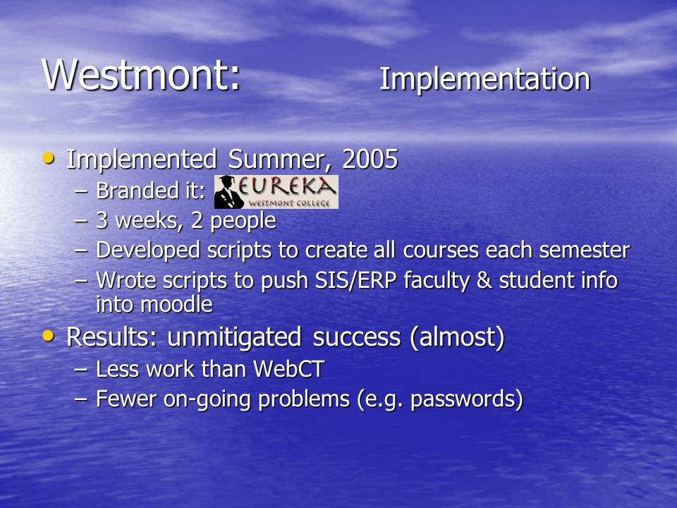 Westmont: Implementation Implemented Summer, 2005 Implemented Summer, 2005 –Branded it: –3 weeks, 2 people –Developed scripts to create all courses each semester –Wrote scripts to push SIS/ERP faculty & student info into moodle Results: unmitigated success (almost) Results: unmitigated success (almost) –Less work than WebCT –Fewer on-going problems (e.g.