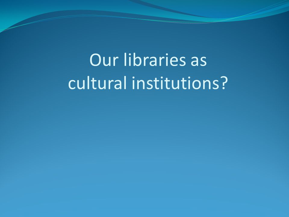 "Libraries as cultural institutions A favorite professor of mine once wrote ""libraries are places where learners are destined to become free to live on"