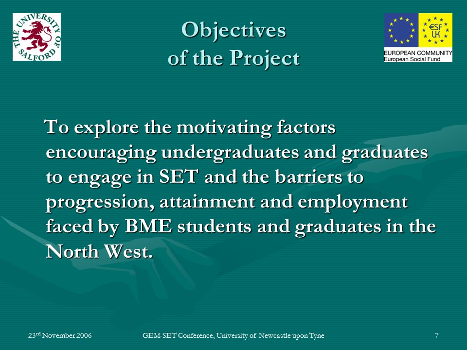 23 rd November 2006GEM-SET Conference, University of Newcastle upon Tyne7 Objectives of the Project To explore the motivating factors encouraging undergraduates and graduates to engage in SET and the barriers to progression, attainment and employment faced by BME students and graduates in the North West.