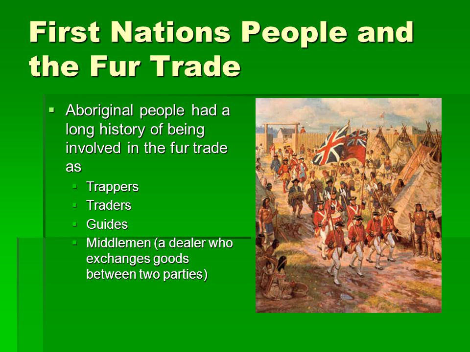 First Nations People and the Fur Trade  Aboriginal people had a long history of being involved in the fur trade as  Trappers  Traders  Guides  Middlemen (a dealer who exchanges goods between two parties)