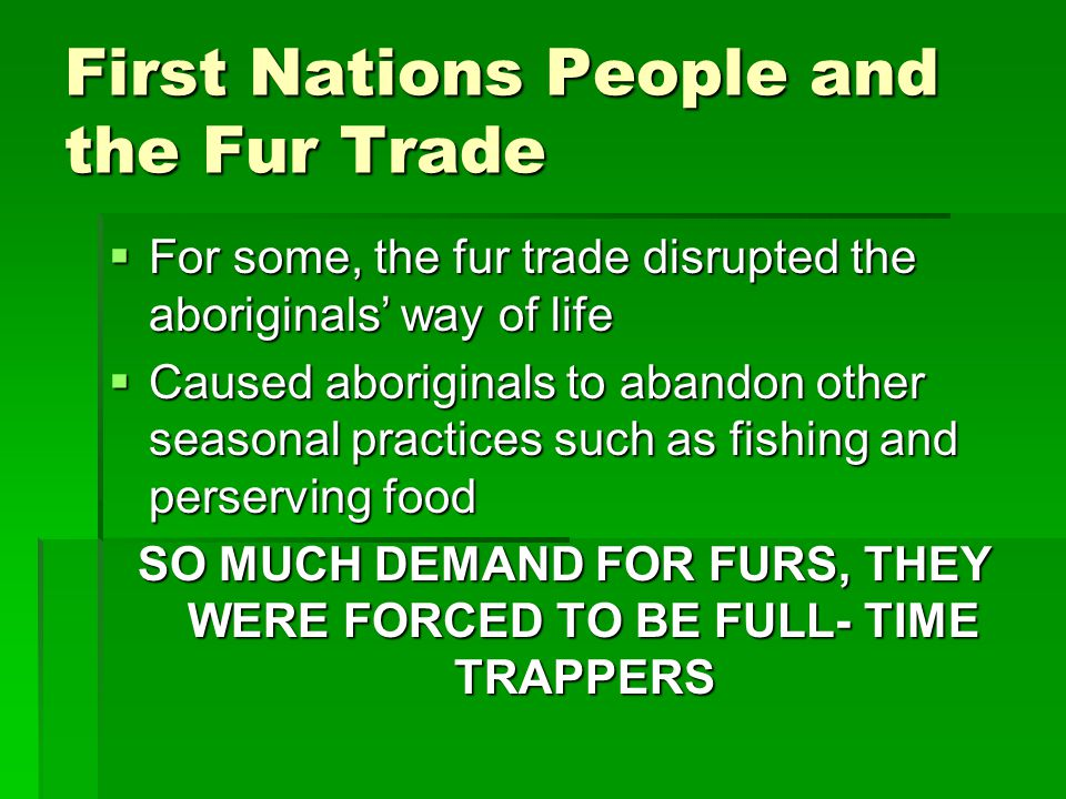 First Nations People and the Fur Trade  For some, the fur trade disrupted the aboriginals' way of life  Caused aboriginals to abandon other seasonal