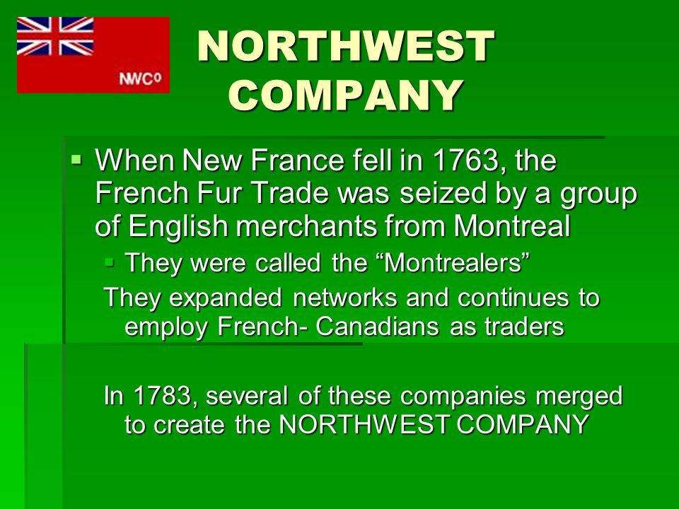NORTHWEST COMPANY  When New France fell in 1763, the French Fur Trade was seized by a group of English merchants from Montreal  They were called the Montrealers They expanded networks and continues to employ French- Canadians as traders In 1783, several of these companies merged to create the NORTHWEST COMPANY