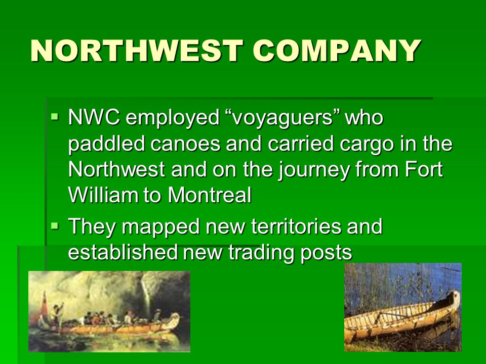 NORTHWEST COMPANY  NWC employed voyaguers who paddled canoes and carried cargo in the Northwest and on the journey from Fort William to Montreal  They mapped new territories and established new trading posts