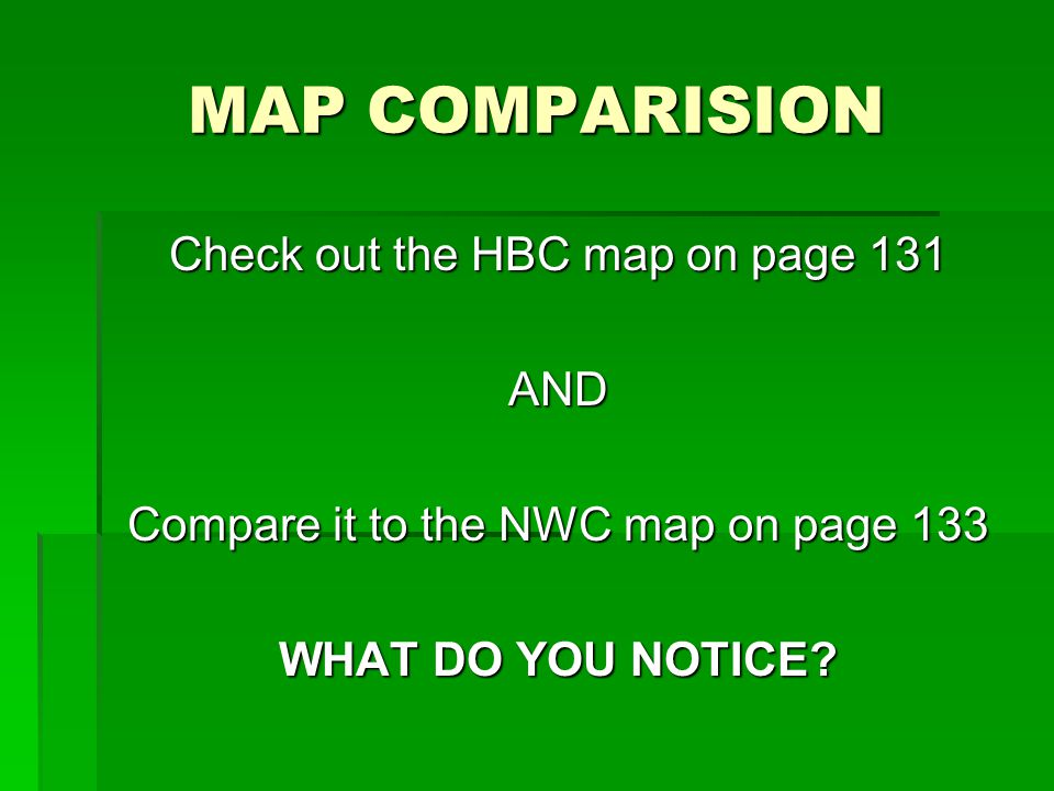MAP COMPARISION Check out the HBC map on page 131 AND Compare it to the NWC map on page 133 WHAT DO YOU NOTICE