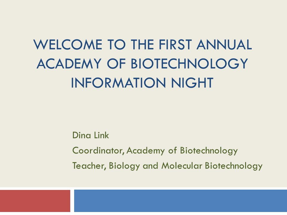 WELCOME TO THE FIRST ANNUAL ACADEMY OF BIOTECHNOLOGY INFORMATION NIGHT Dina Link Coordinator, Academy of Biotechnology Teacher, Biology and Molecular Biotechnology