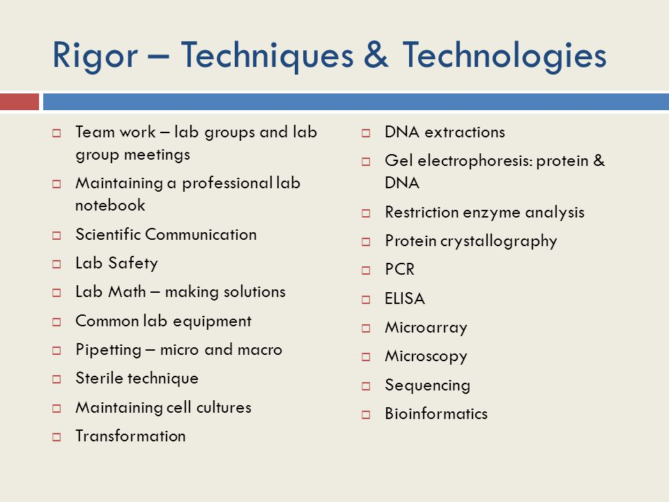 Rigor – Techniques & Technologies  Team work – lab groups and lab group meetings  Maintaining a professional lab notebook  Scientific Communication  Lab Safety  Lab Math – making solutions  Common lab equipment  Pipetting – micro and macro  Sterile technique  Maintaining cell cultures  Transformation  DNA extractions  Gel electrophoresis: protein & DNA  Restriction enzyme analysis  Protein crystallography  PCR  ELISA  Microarray  Microscopy  Sequencing  Bioinformatics