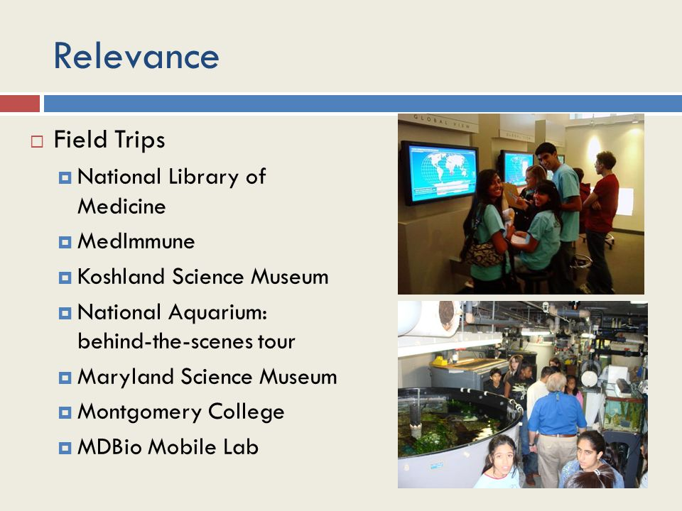 Relevance  Field Trips  National Library of Medicine  MedImmune  Koshland Science Museum  National Aquarium: behind-the-scenes tour  Maryland Science Museum  Montgomery College  MDBio Mobile Lab