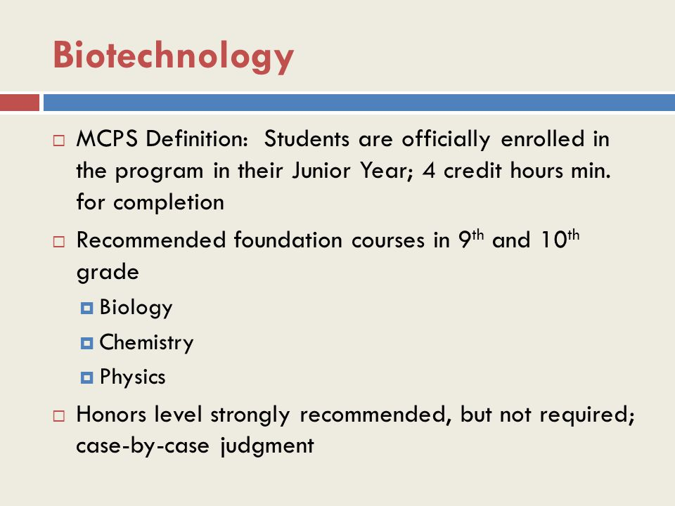 Biotechnology  MCPS Definition: Students are officially enrolled in the program in their Junior Year; 4 credit hours min.