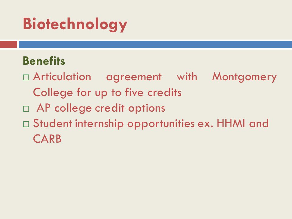 Biotechnology Benefits  Articulation agreement with Montgomery College for up to five credits  AP college credit options  Student internship opportunities ex.