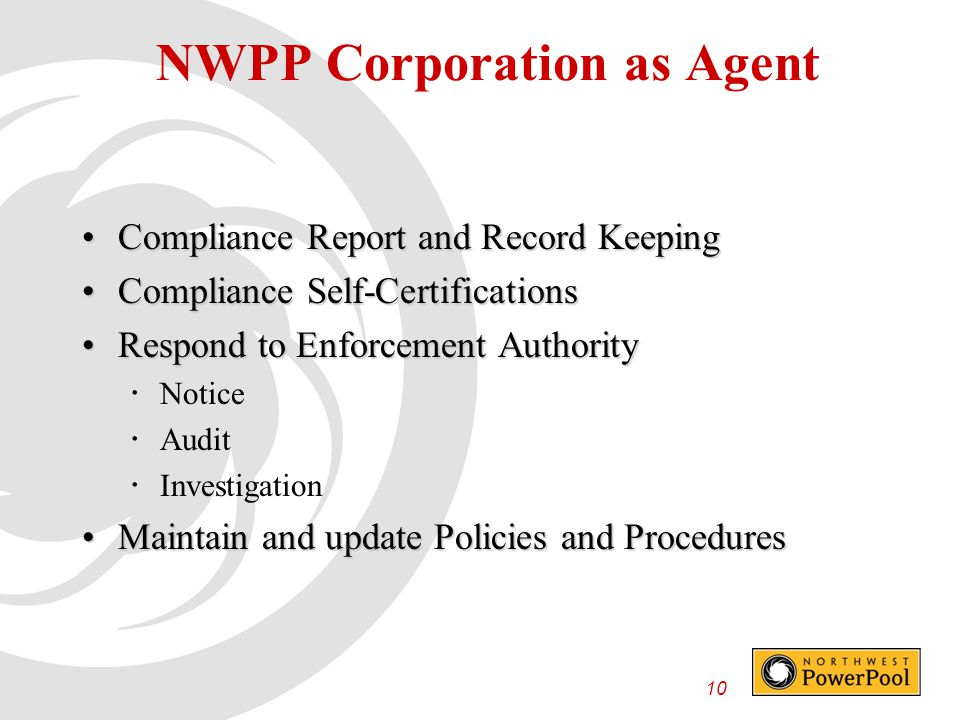 10 Compliance Report and Record KeepingCompliance Report and Record Keeping Compliance Self-CertificationsCompliance Self-Certifications Respond to Enforcement AuthorityRespond to Enforcement Authority  Notice  Audit  Investigation Maintain and update Policies and ProceduresMaintain and update Policies and Procedures NWPP Corporation as Agent
