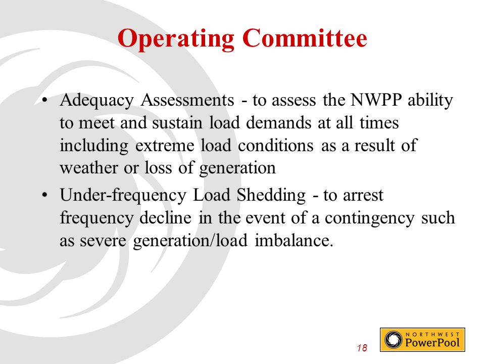 18 Operating Committee Adequacy Assessments - to assess the NWPP ability to meet and sustain load demands at all times including extreme load conditions as a result of weather or loss of generation Under-frequency Load Shedding - to arrest frequency decline in the event of a contingency such as severe generation/load imbalance.
