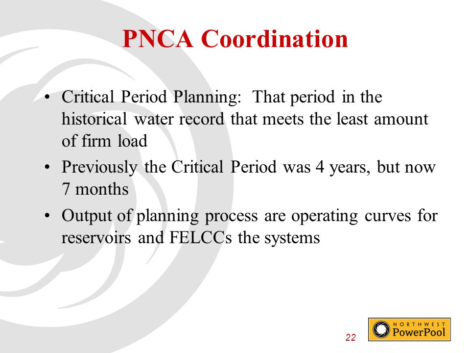 22 PNCA Coordination Critical Period Planning: That period in the historical water record that meets the least amount of firm load Previously the Critical Period was 4 years, but now 7 months Output of planning process are operating curves for reservoirs and FELCCs the systems