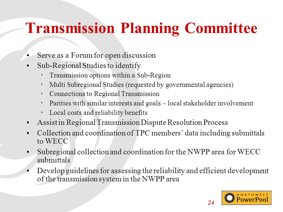 24 Transmission Planning Committee Serve as a Forum for open discussion Sub-Regional Studies to identify  Transmission options within a Sub-Region  Multi Subregional Studies (requested by governmental agencies)  Connections to Regional Transmission  Parities with similar interests and goals – local stakeholder involvement  Local costs and reliability benefits Assist in Regional Transmission Dispute Resolution Process Collection and coordination of TPC members' data including submittals to WECC Subregional collection and coordination for the NWPP area for WECC submittals Develop guidelines for assessing the reliability and efficient development of the transmission system in the NWPP area